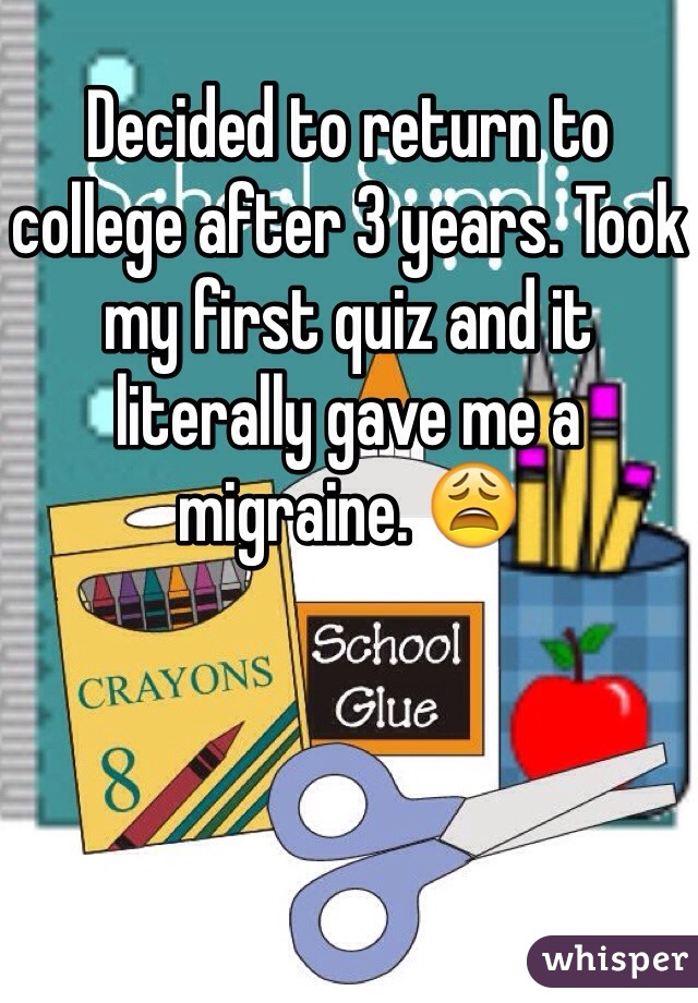 Decided to return to college after 3 years. Took my first quiz and it literally gave me a migraine. 😩