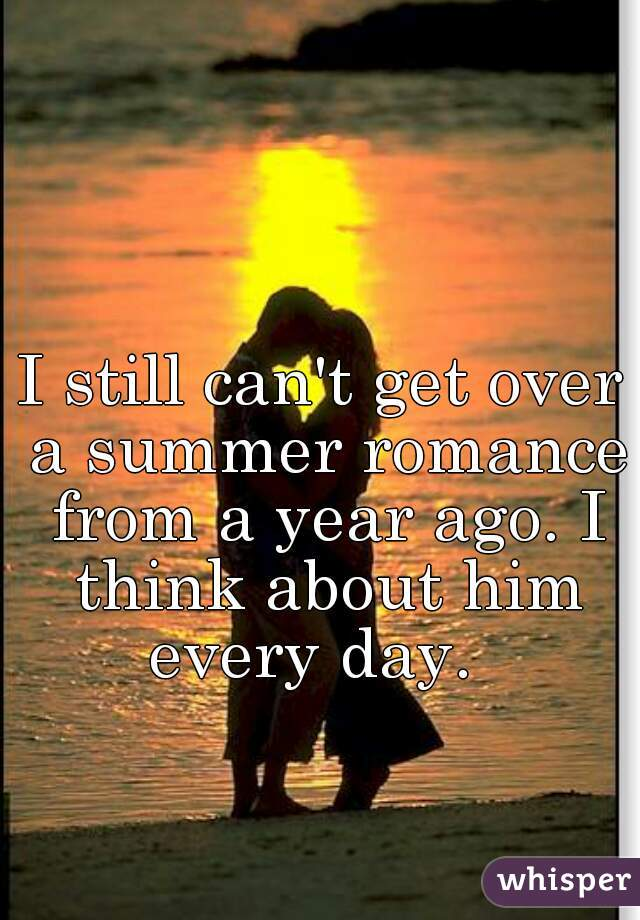 I still can't get over a summer romance from a year ago. I think about him every day.