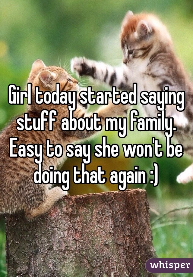 Girl today started saying stuff about my family. Easy to say she won't be doing that again :)