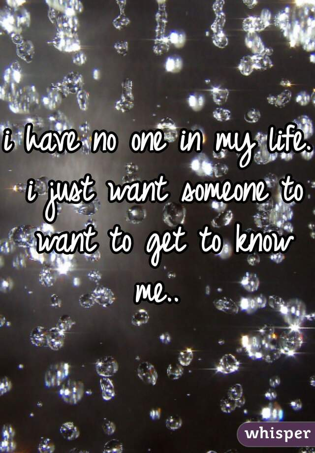 i have no one in my life. i just want someone to want to get to know me..
