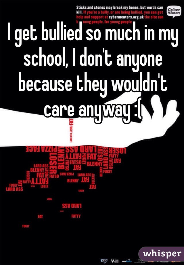 I get bullied so much in my school, I don't anyone because they wouldn't care anyway :(