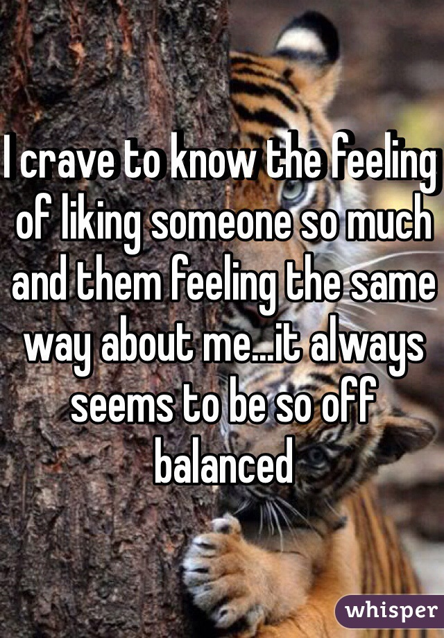 I crave to know the feeling of liking someone so much and them feeling the same way about me...it always seems to be so off balanced