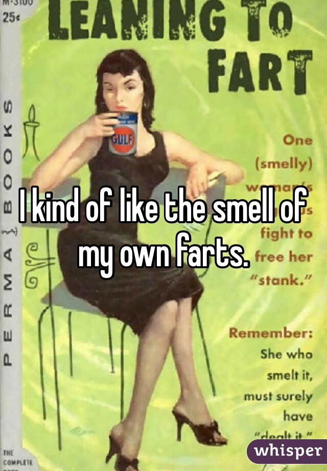 I kind of like the smell of my own farts.