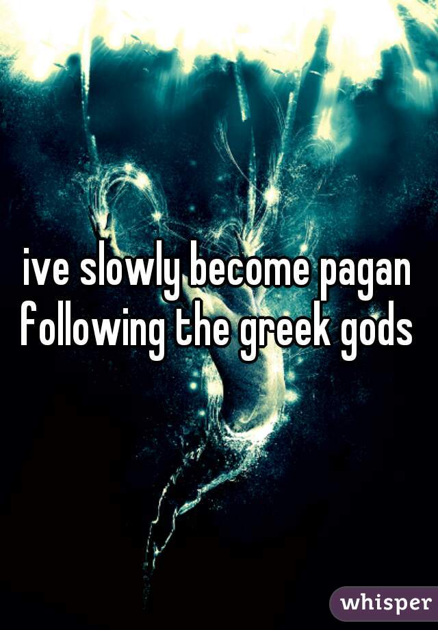 ive slowly become pagan following the greek gods