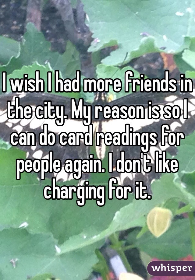 I wish I had more friends in the city. My reason is so I can do card readings for people again. I don't like charging for it.