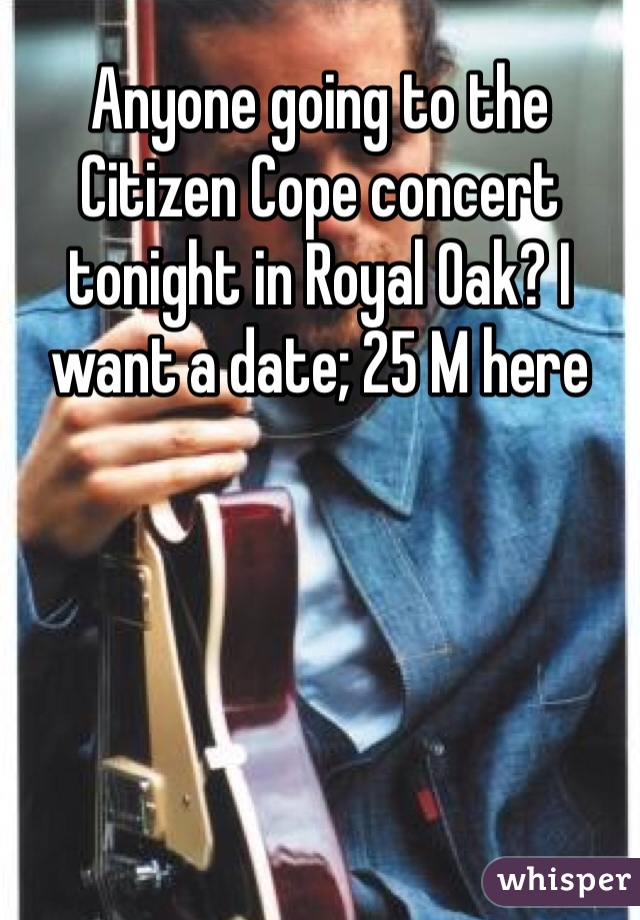 Anyone going to the Citizen Cope concert tonight in Royal Oak? I want a date; 25 M here