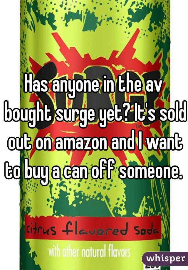Has anyone in the av bought surge yet? It's sold out on amazon and I want to buy a can off someone.