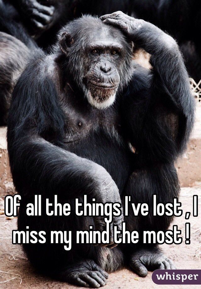 Of all the things I've lost , I miss my mind the most !