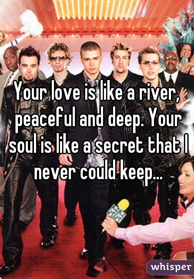 Your love is like a river, peaceful and deep. Your soul is like a secret that I never could keep...
