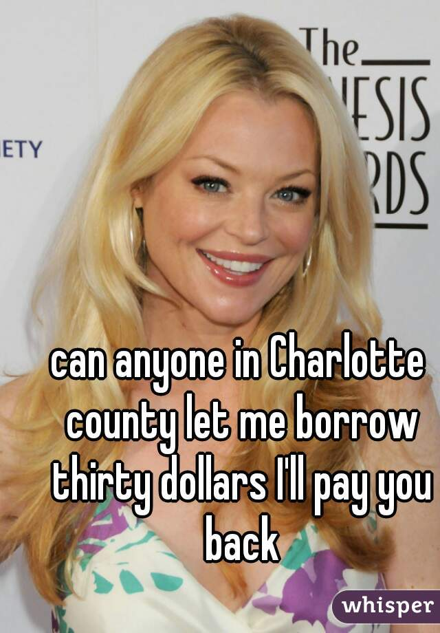 can anyone in Charlotte county let me borrow thirty dollars I'll pay you back