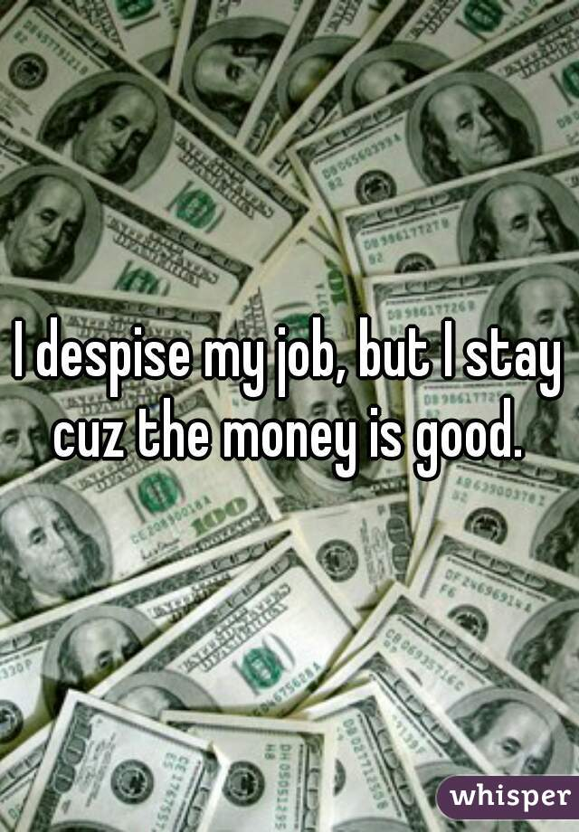 I despise my job, but I stay cuz the money is good.