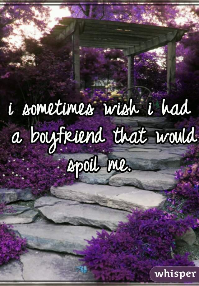 i sometimes wish i had a boyfriend that would spoil me.
