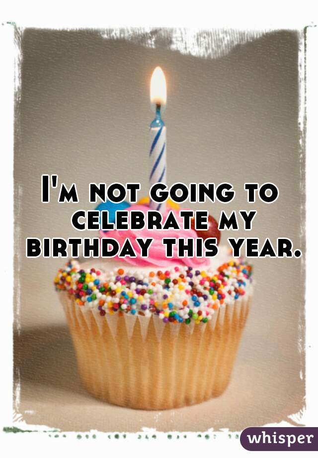 I'm not going to celebrate my birthday this year.