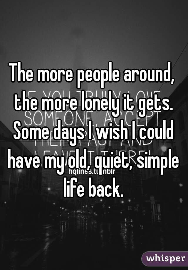 The more people around, the more lonely it gets. Some days I wish I could have my old, quiet, simple life back.