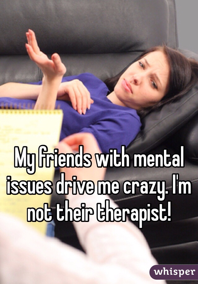 My friends with mental issues drive me crazy. I'm not their therapist!