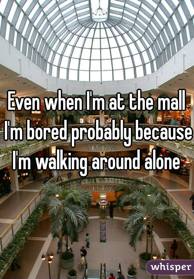 Even when I'm at the mall I'm bored probably because I'm walking around alone