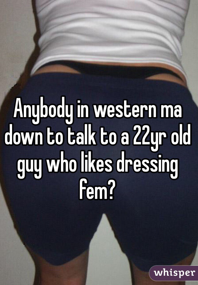 Anybody in western ma down to talk to a 22yr old guy who likes dressing fem?