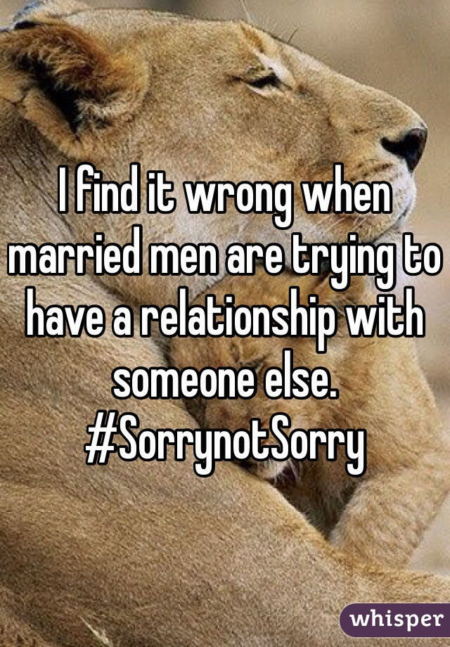 I find it wrong when married men are trying to have a relationship with someone else.  #SorrynotSorry