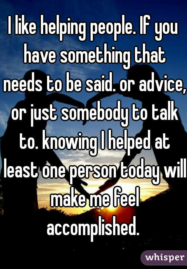 I like helping people. If you have something that needs to be said. or advice, or just somebody to talk to. knowing I helped at least one person today will make me feel accomplished.