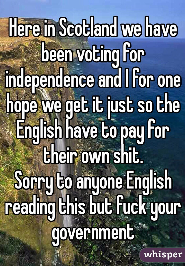 Here in Scotland we have been voting for independence and I for one hope we get it just so the English have to pay for their own shit. Sorry to anyone English reading this but fuck your government