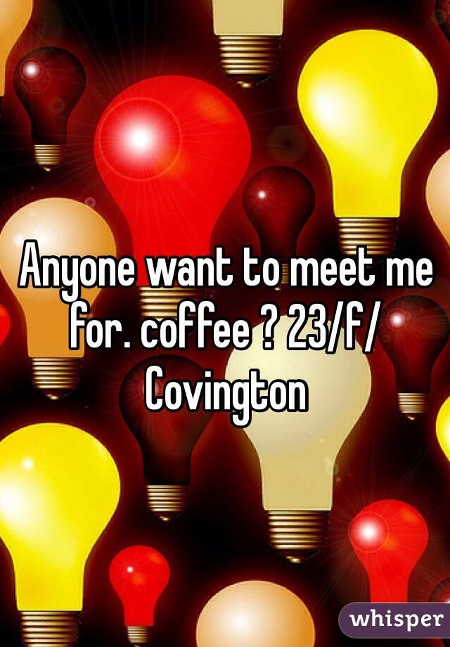 Anyone want to meet me for. coffee ? 23/f/Covington
