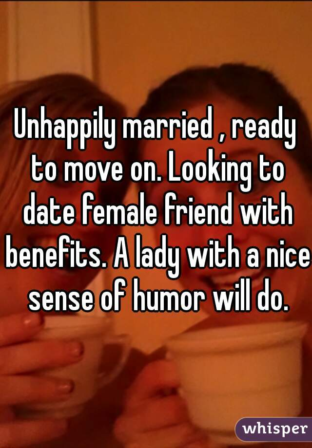 Unhappily married , ready to move on. Looking to date female friend with benefits. A lady with a nice sense of humor will do.