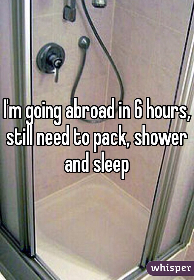 I'm going abroad in 6 hours, still need to pack, shower and sleep