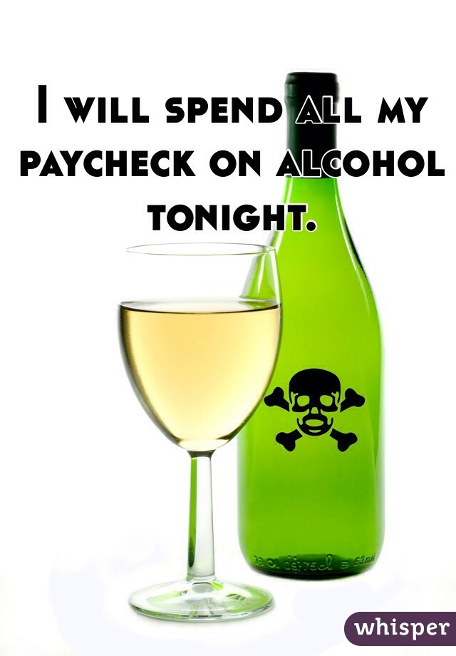 I will spend all my paycheck on alcohol tonight.