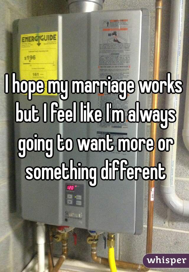 I hope my marriage works but I feel like I'm always going to want more or something different