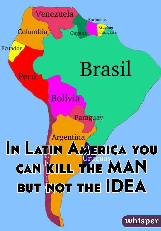 In Latin America you can kill the MAN but not the IDEA