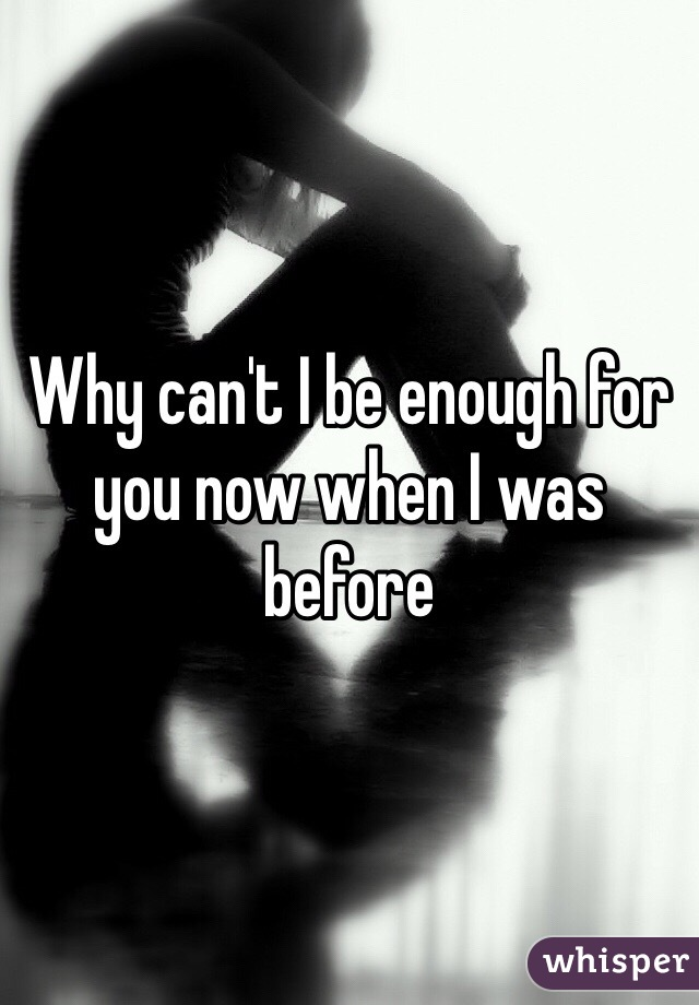 Why can't I be enough for you now when I was before
