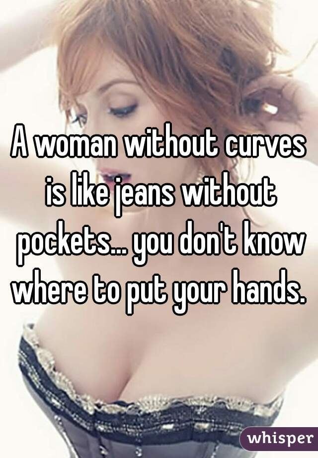 A woman without curves is like jeans without pockets... you don't know where to put your hands.