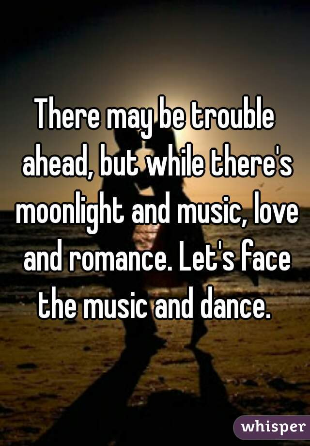 There may be trouble ahead, but while there's moonlight and music, love and romance. Let's face the music and dance.