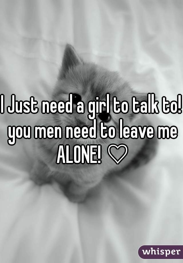 I Just need a girl to talk to! you men need to leave me ALONE! ♡