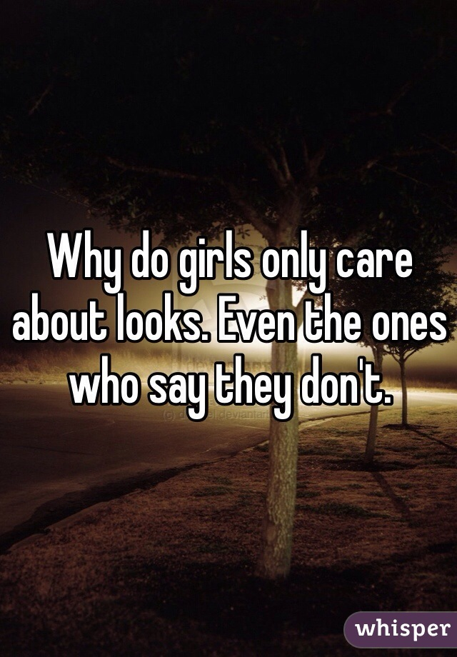 Why do girls only care about looks. Even the ones who say they don't.
