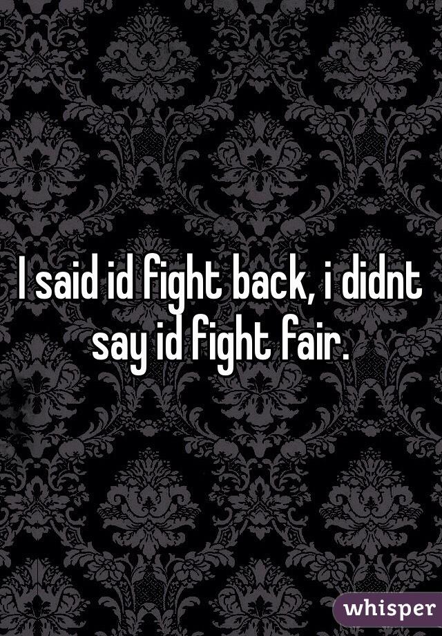 I said id fight back, i didnt say id fight fair.