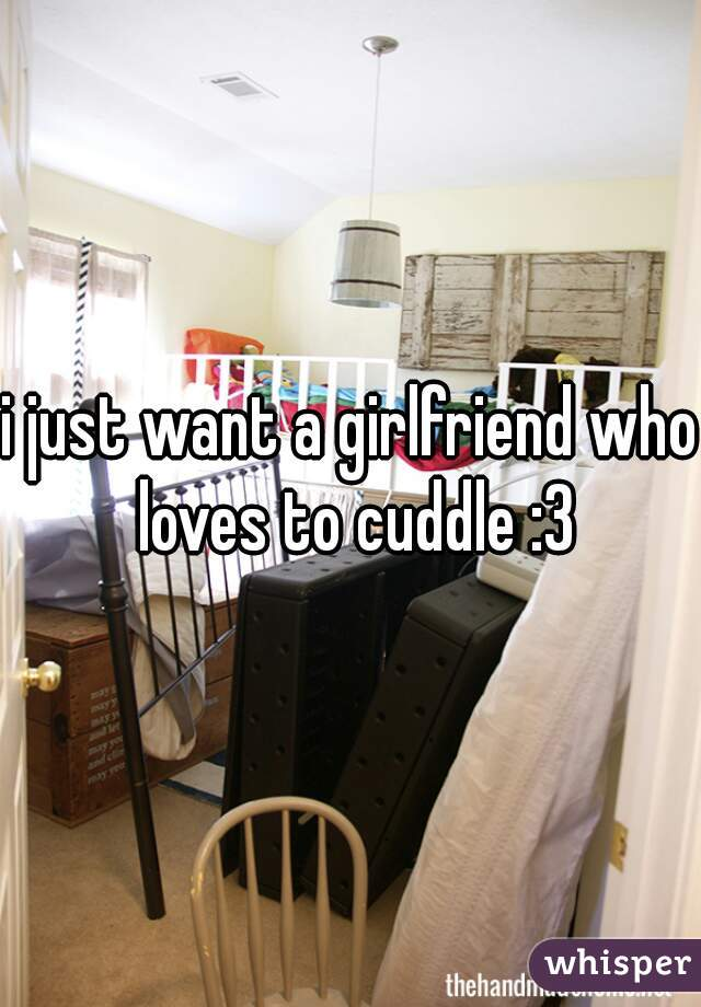 i just want a girlfriend who loves to cuddle :3