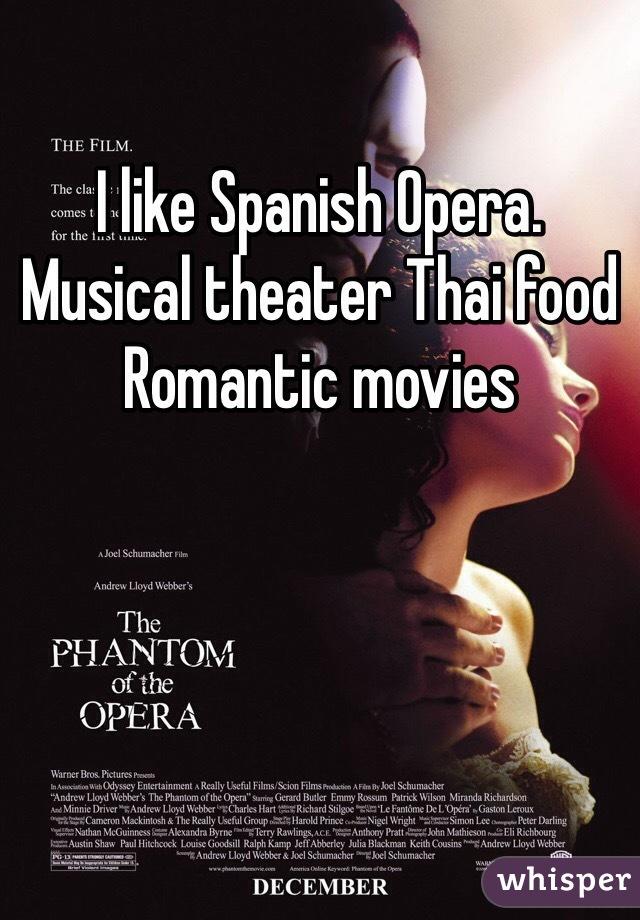 I like Spanish Opera. Musical theater Thai food Romantic movies