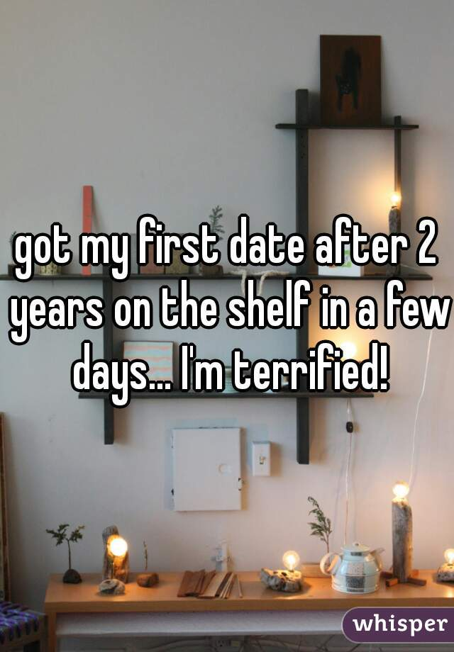 got my first date after 2 years on the shelf in a few days... I'm terrified!