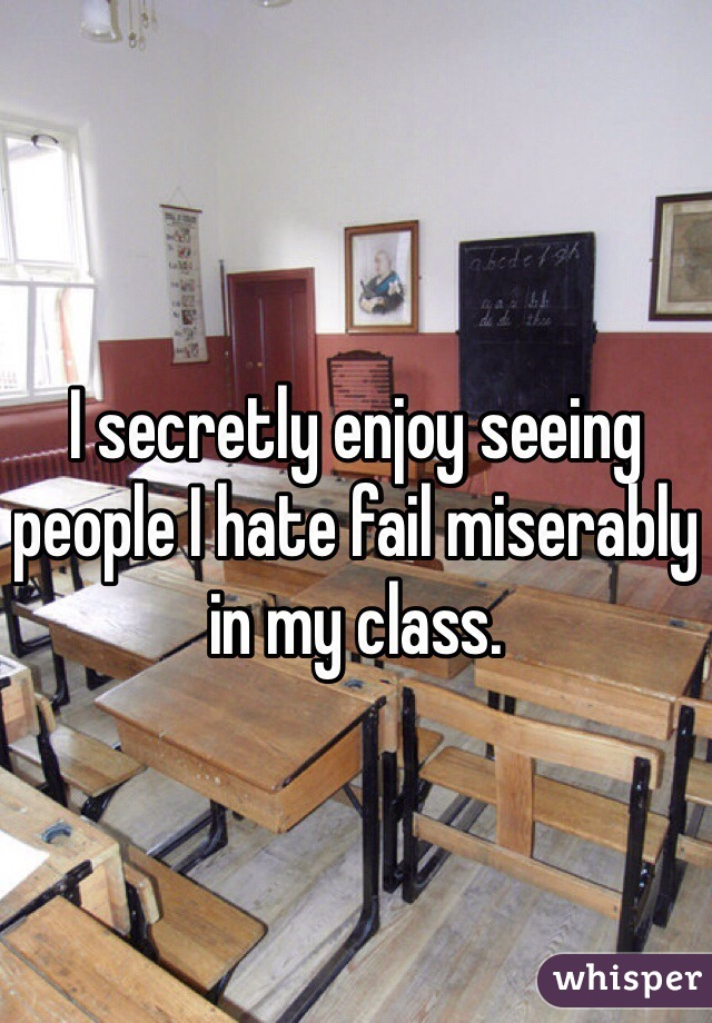 I secretly enjoy seeing people I hate fail miserably in my class.
