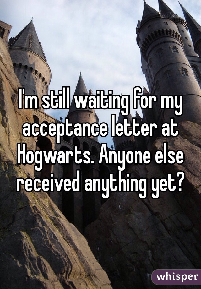 I'm still waiting for my acceptance letter at Hogwarts. Anyone else received anything yet?
