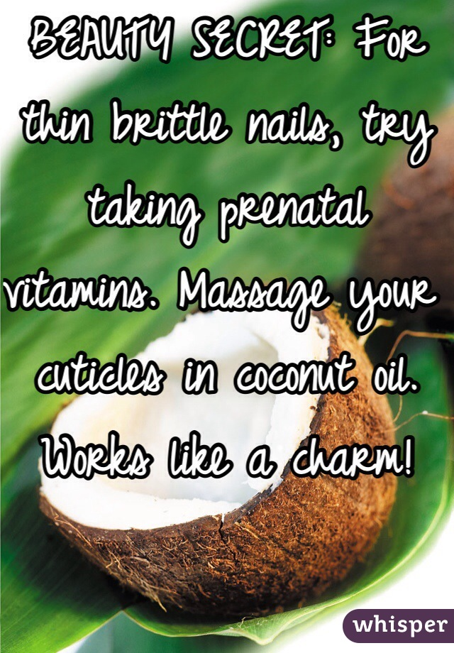 BEAUTY SECRET: For thin brittle nails, try taking prenatal vitamins. Massage your cuticles in coconut oil. Works like a charm!