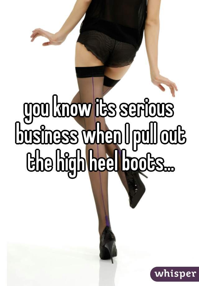 you know its serious business when I pull out the high heel boots...