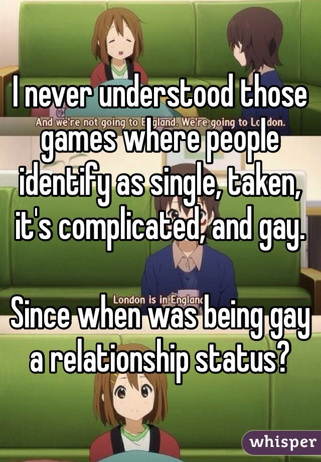 I never understood those games where people identify as single, taken, it's complicated, and gay.  Since when was being gay a relationship status?