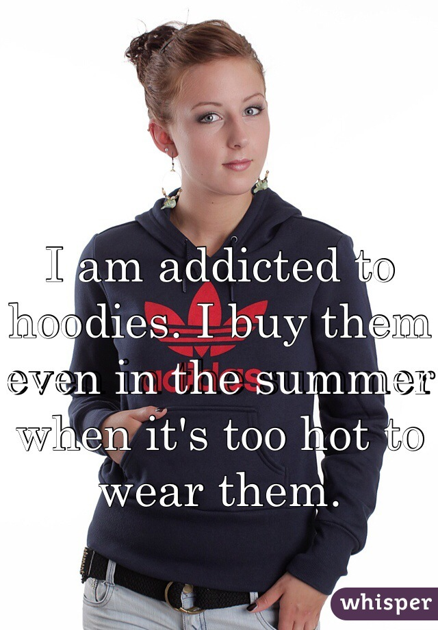 I am addicted to hoodies. I buy them even in the summer when it's too hot to wear them.