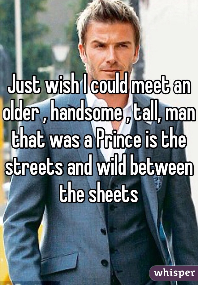 Just wish I could meet an older , handsome , tall, man that was a Prince is the streets and wild between the sheets