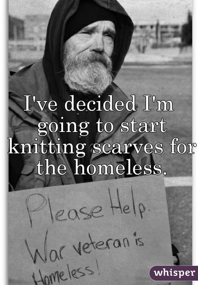 I've decided I'm going to start knitting scarves for the homeless.