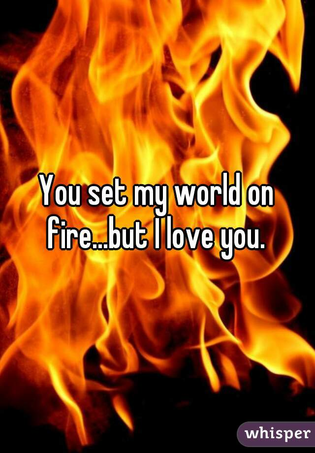 You set my world on fire...but I love you.