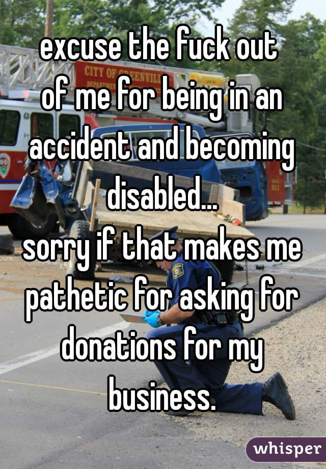 excuse the fuck out  of me for being in an accident and becoming disabled... sorry if that makes me pathetic for asking for donations for my business.
