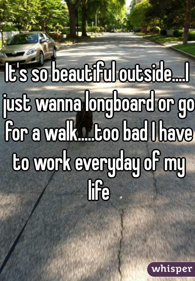 It's so beautiful outside....I just wanna longboard or go for a walk.....too bad I have to work everyday of my life